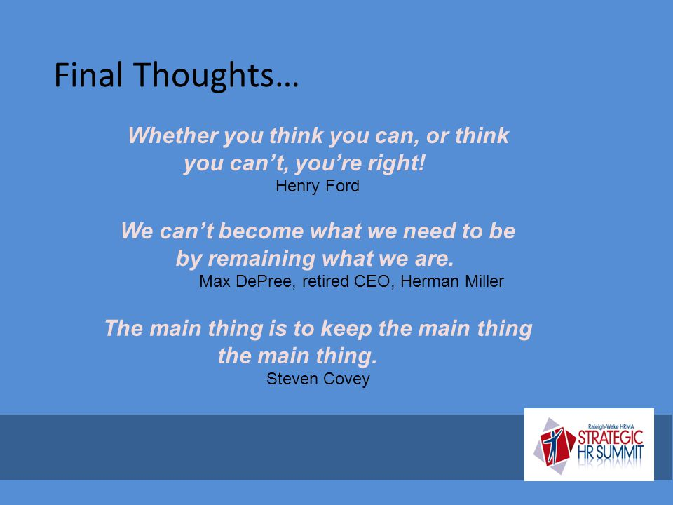 Final Thoughts… Whether you think you can, or think you can't, you're right! Henry Ford. We can't become what we need to be.