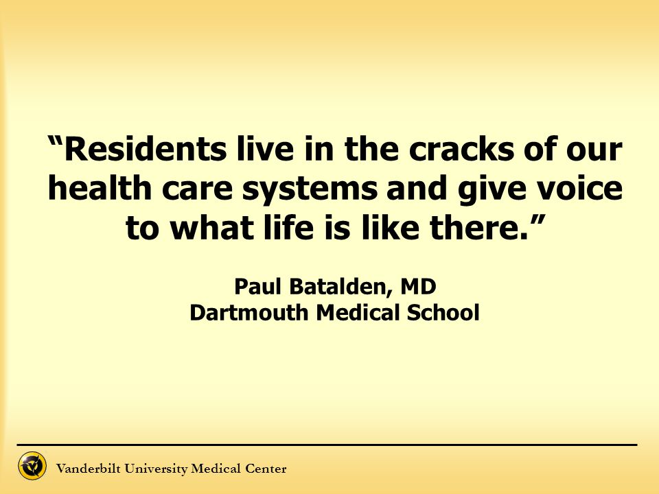 Residents live in the cracks of our health care systems and give voice to what life is like there. Paul Batalden, MD Dartmouth Medical School