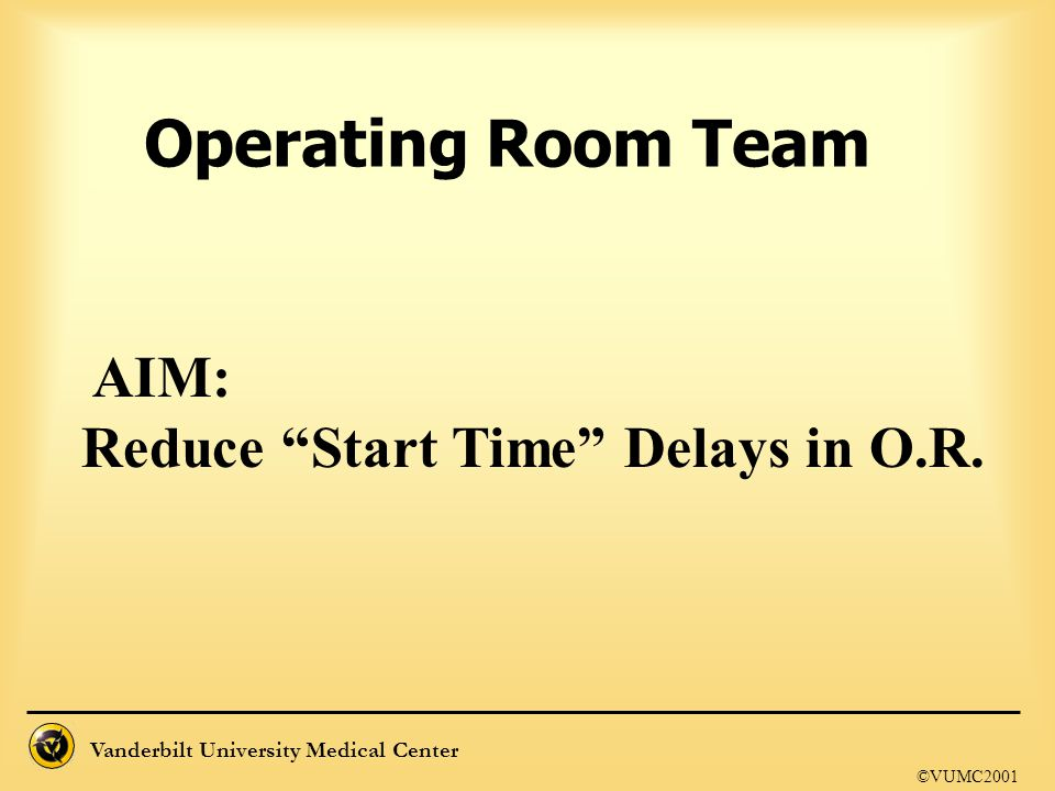 Operating Room Team AIM: Reduce Start Time Delays in O.R. ©VUMC2001