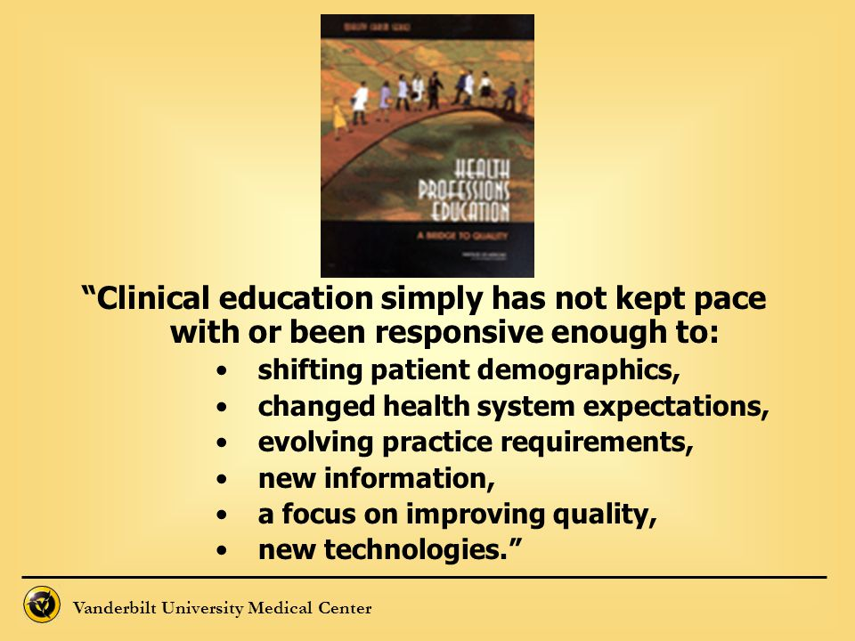 Clinical education simply has not kept pace with or been responsive enough to: