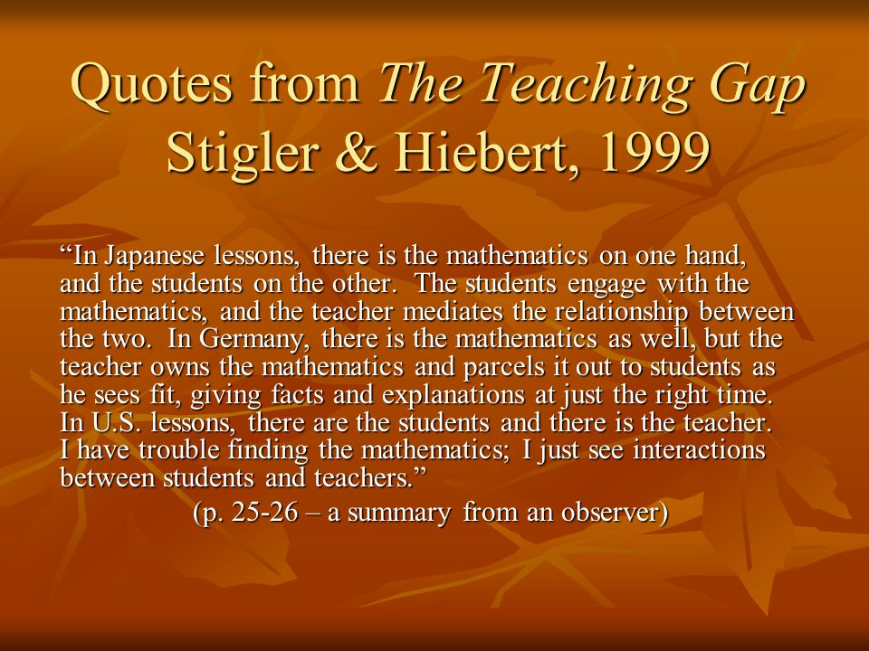 Quotes from The Teaching Gap Stigler & Hiebert, 1999