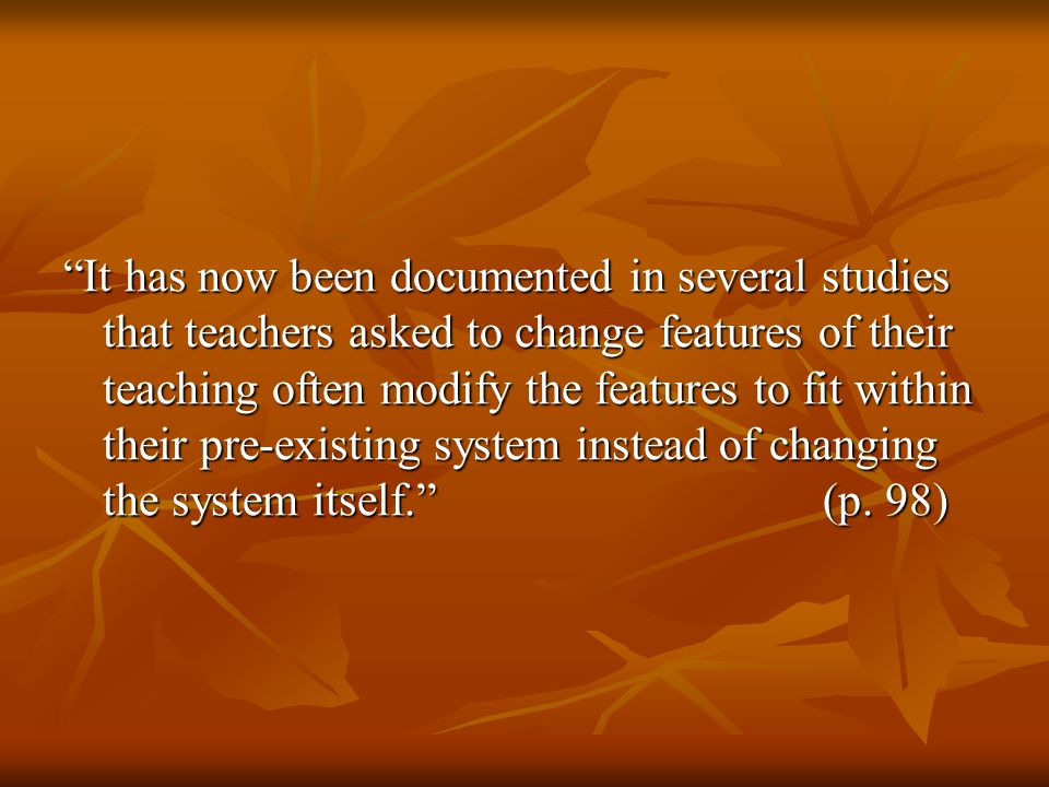 It has now been documented in several studies that teachers asked to change features of their teaching often modify the features to fit within their pre-existing system instead of changing the system itself. (p.