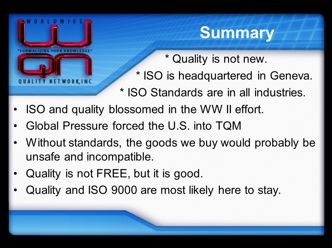 Summary * Quality is not new. * ISO is headquartered in Geneva.