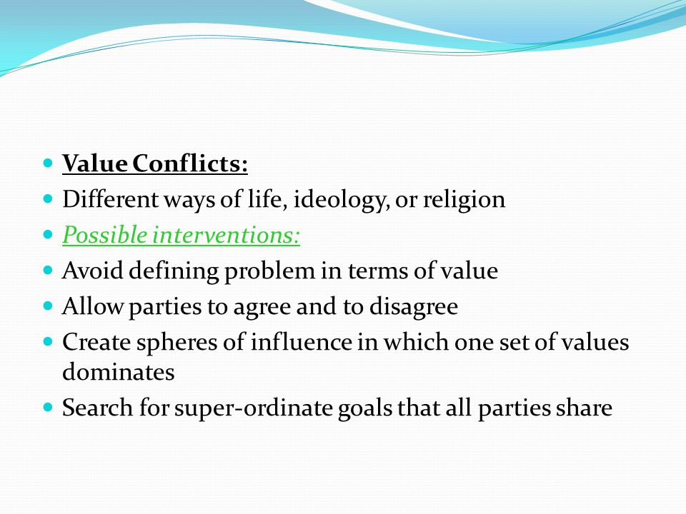 Value Conflicts: Different ways of life, ideology, or religion. Possible interventions: Avoid defining problem in terms of value.