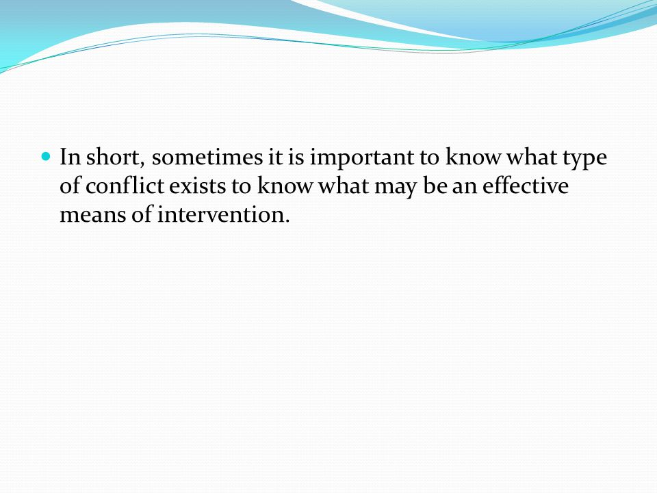 In short, sometimes it is important to know what type of conflict exists to know what may be an effective means of intervention.