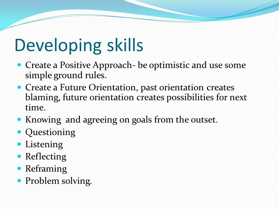Developing skills Create a Positive Approach- be optimistic and use some simple ground rules.
