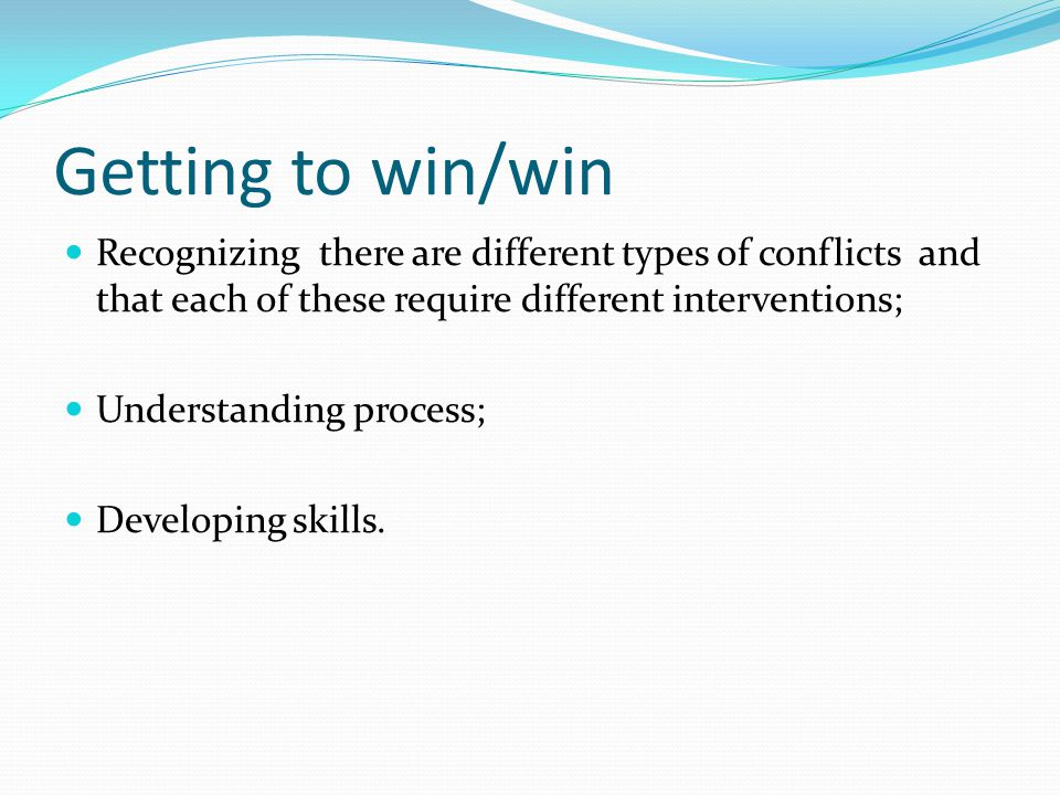 Getting to win/win Recognizing there are different types of conflicts and that each of these require different interventions;