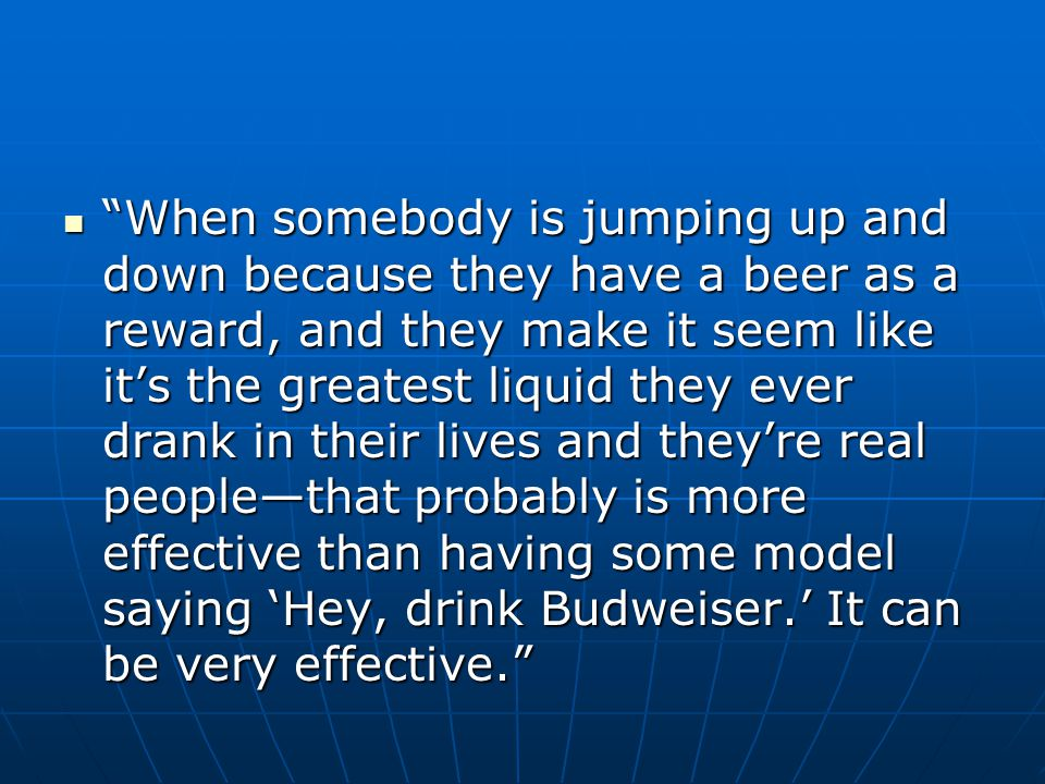 When somebody is jumping up and down because they have a beer as a reward, and they make it seem like it's the greatest liquid they ever drank in their lives and they're real people—that probably is more effective than having some model saying 'Hey, drink Budweiser.' It can be very effective.