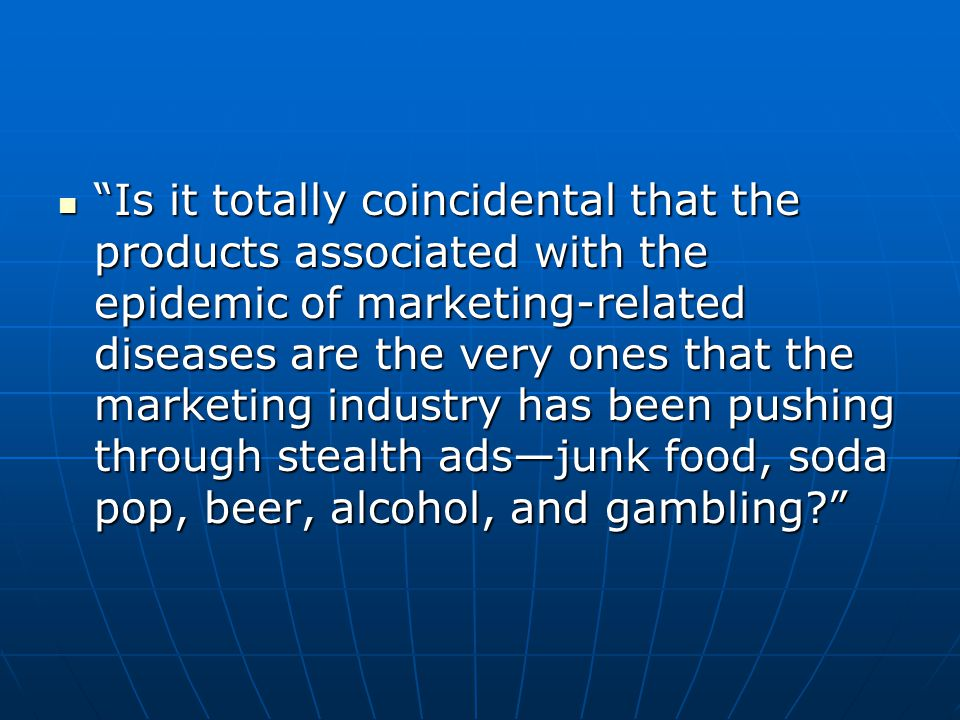 Is it totally coincidental that the products associated with the epidemic of marketing-related diseases are the very ones that the marketing industry has been pushing through stealth ads—junk food, soda pop, beer, alcohol, and gambling
