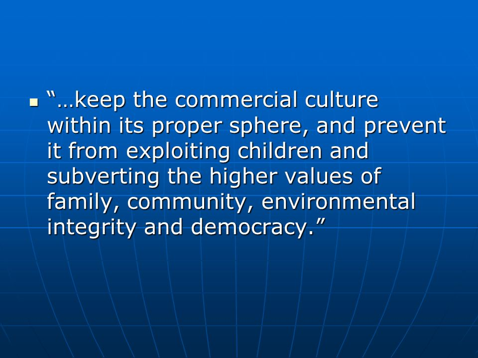 …keep the commercial culture within its proper sphere, and prevent it from exploiting children and subverting the higher values of family, community, environmental integrity and democracy.