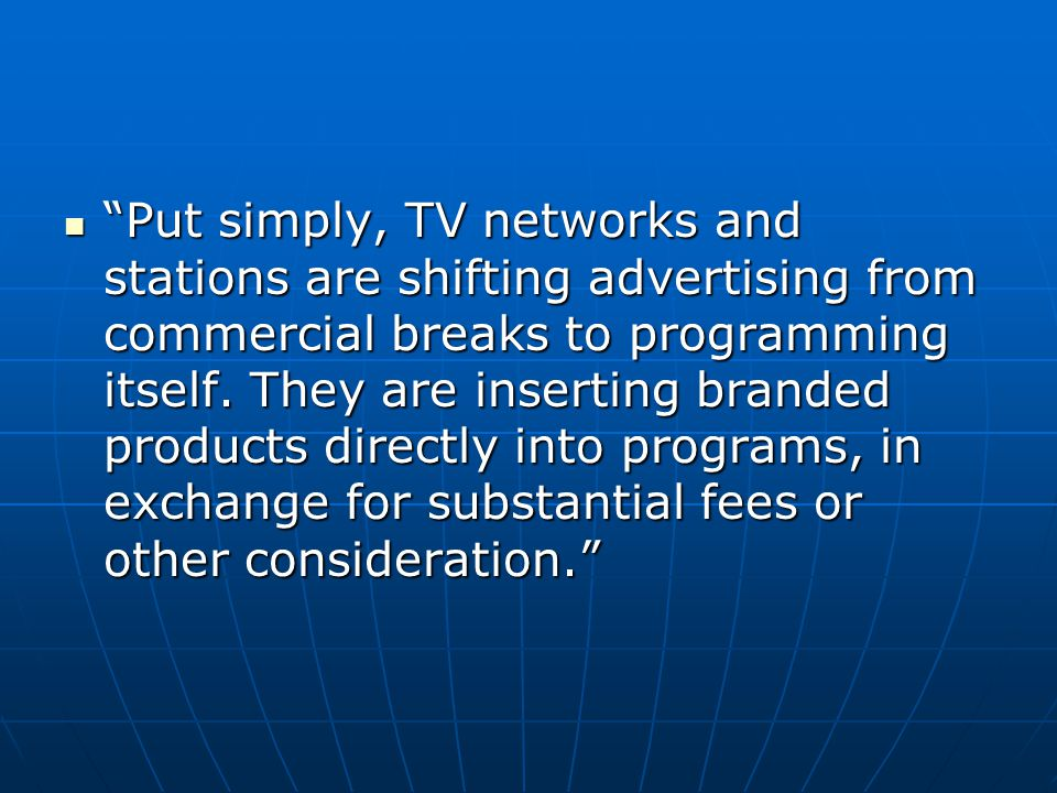 Put simply, TV networks and stations are shifting advertising from commercial breaks to programming itself. They are inserting branded products directly into programs, in exchange for substantial fees or other consideration.