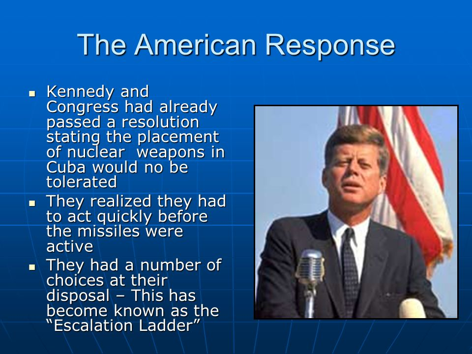 The American Response Kennedy and Congress had already passed a resolution stating the placement of nuclear weapons in Cuba would no be tolerated.