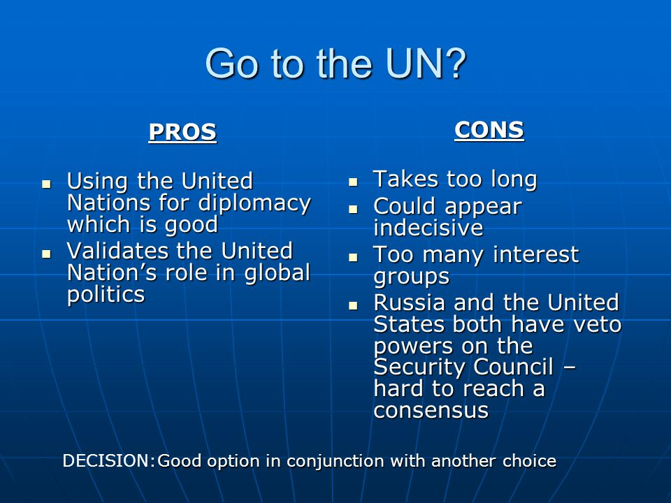 Go to the UN PROS. Using the United Nations for diplomacy which is good. Validates the United Nation's role in global politics.
