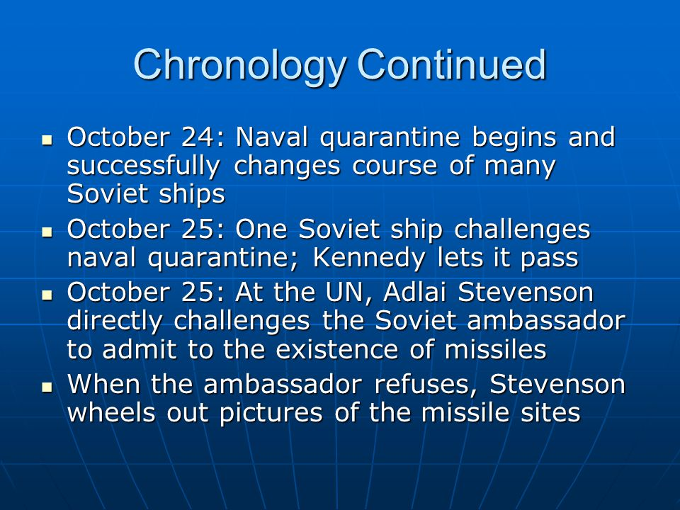 Chronology Continued October 24: Naval quarantine begins and successfully changes course of many Soviet ships.