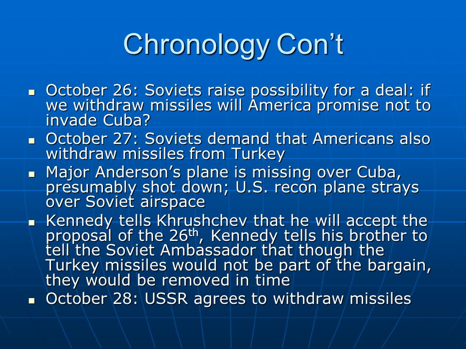Chronology Con't October 26: Soviets raise possibility for a deal: if we withdraw missiles will America promise not to invade Cuba