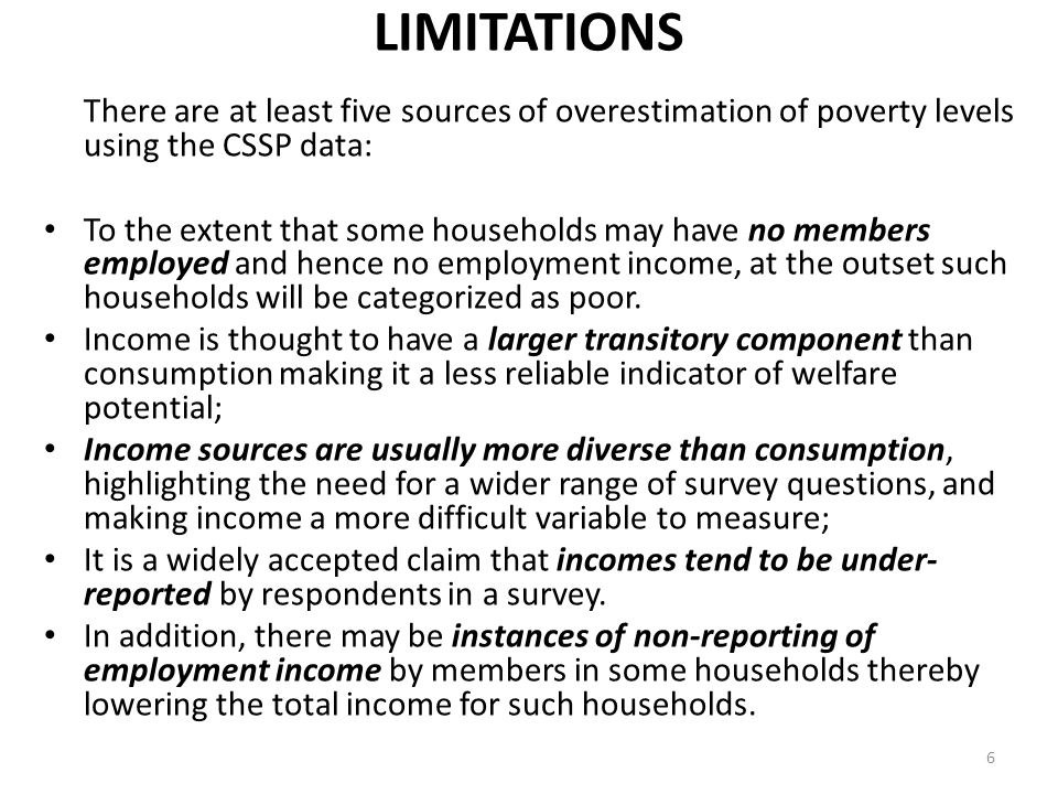 LIMITATIONS There are at least five sources of overestimation of poverty levels using the CSSP data: