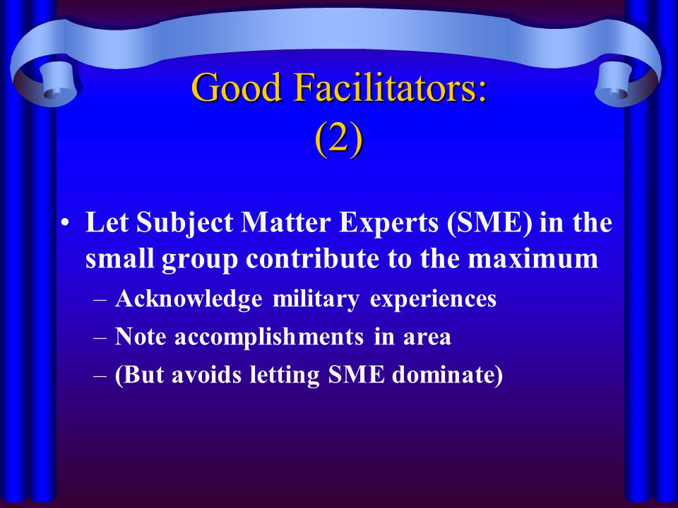 Good Facilitators: (2) Let Subject Matter Experts (SME) in the small group contribute to the maximum.