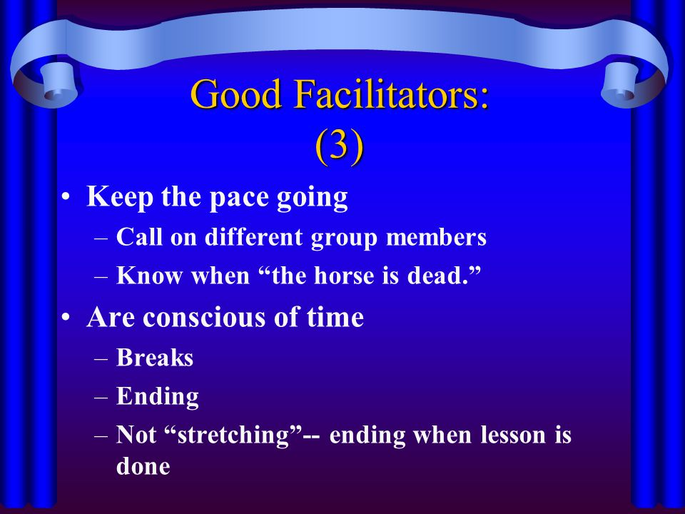 Good Facilitators: (3) Keep the pace going Are conscious of time