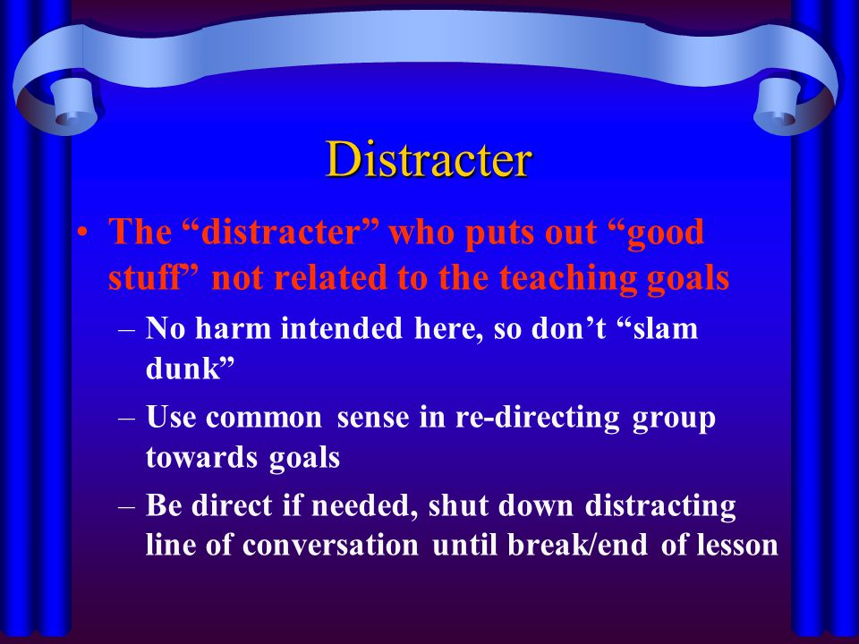 Distracter The distracter who puts out good stuff not related to the teaching goals. No harm intended here, so don't slam dunk
