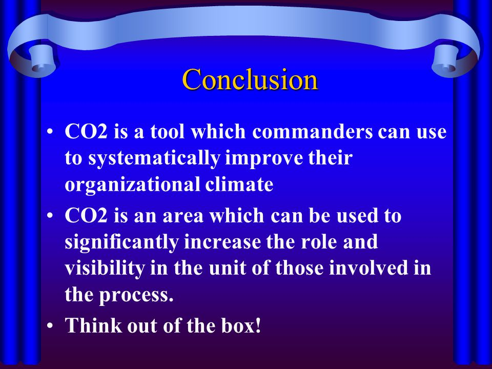 Conclusion CO2 is a tool which commanders can use to systematically improve their organizational climate.