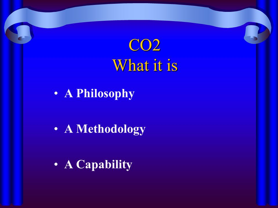 CO2 What it is A Philosophy A Methodology A Capability