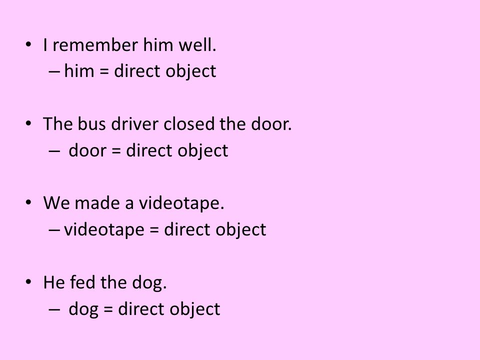 I remember him well. him = direct object. The bus driver closed the door. door = direct object. We made a videotape.