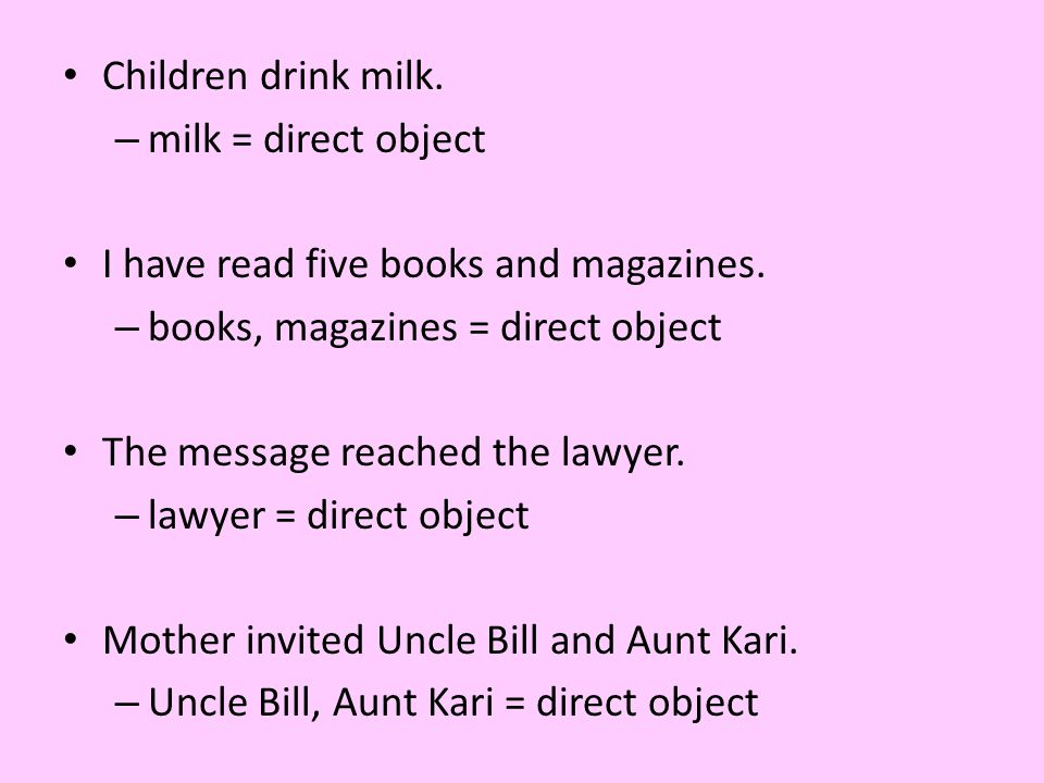 Children drink milk. milk = direct object. I have read five books and magazines. books, magazines = direct object.