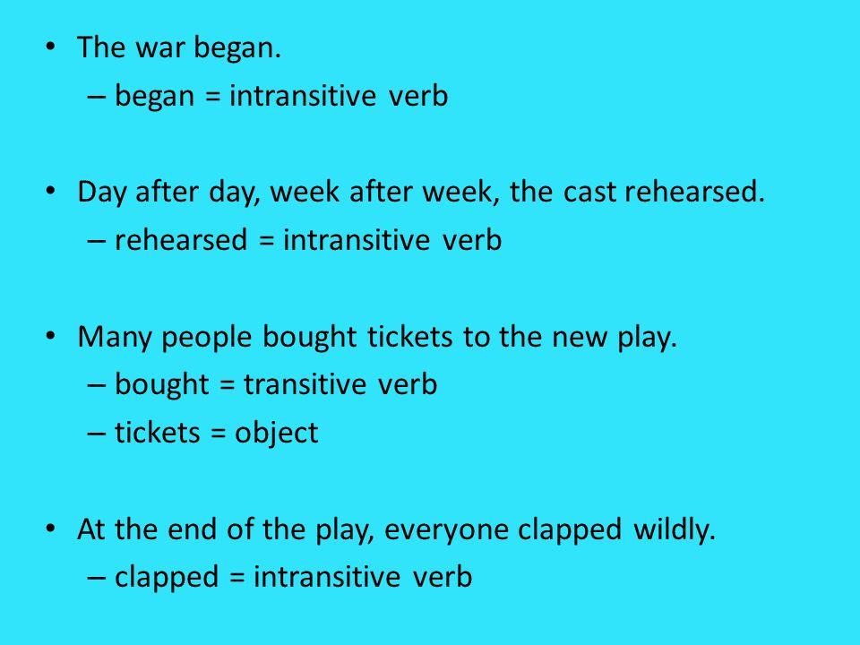 The war began. began = intransitive verb. Day after day, week after week, the cast rehearsed. rehearsed = intransitive verb.