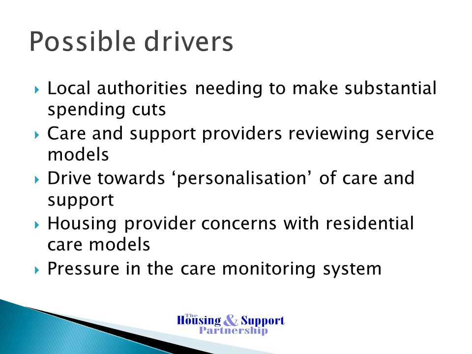 Possible drivers Local authorities needing to make substantial spending cuts. Care and support providers reviewing service models.