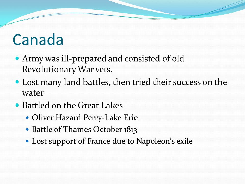 Canada Army was ill-prepared and consisted of old Revolutionary War vets. Lost many land battles, then tried their success on the water.