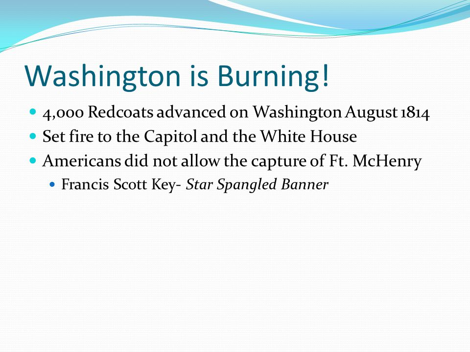 Washington is Burning! 4,000 Redcoats advanced on Washington August 1814. Set fire to the Capitol and the White House.