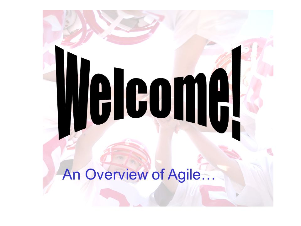 Welcome! An Overview of Agile…