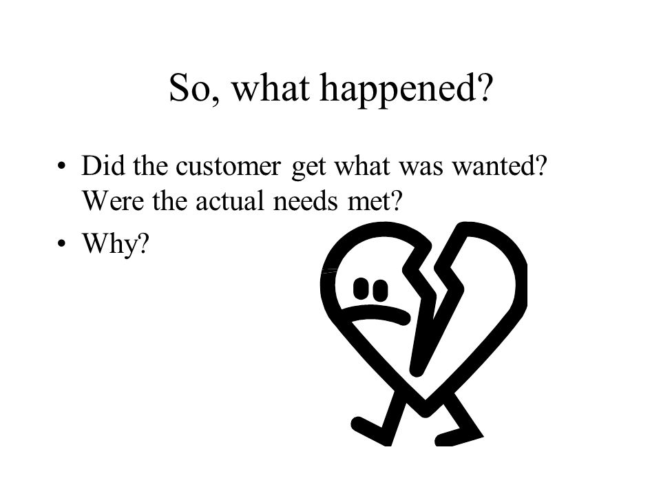 So, what happened Did the customer get what was wanted Were the actual needs met Why