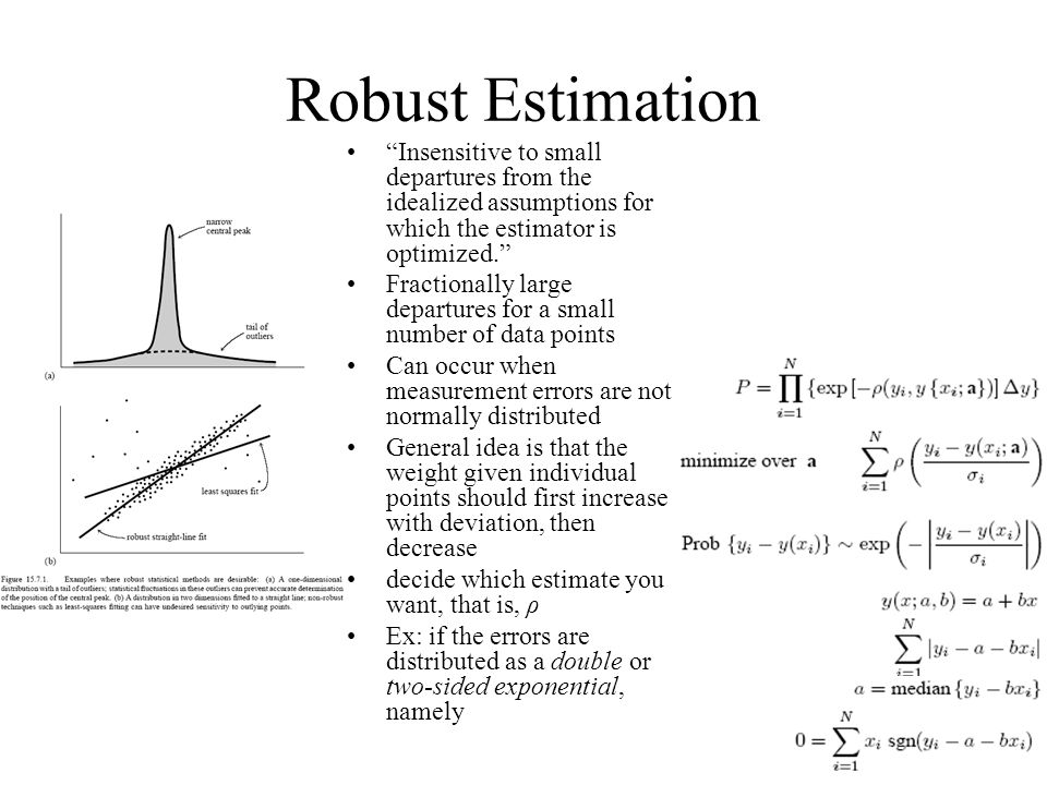 Robust Estimation Insensitive to small departures from the idealized assumptions for which the estimator is optimized.
