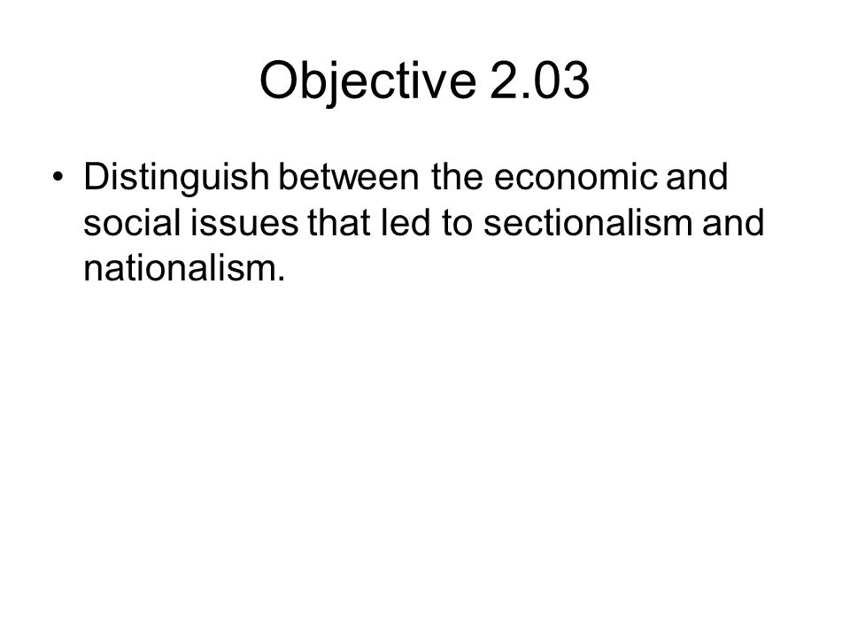 Objective 2.03 Distinguish between the economic and social issues that led to sectionalism and nationalism.