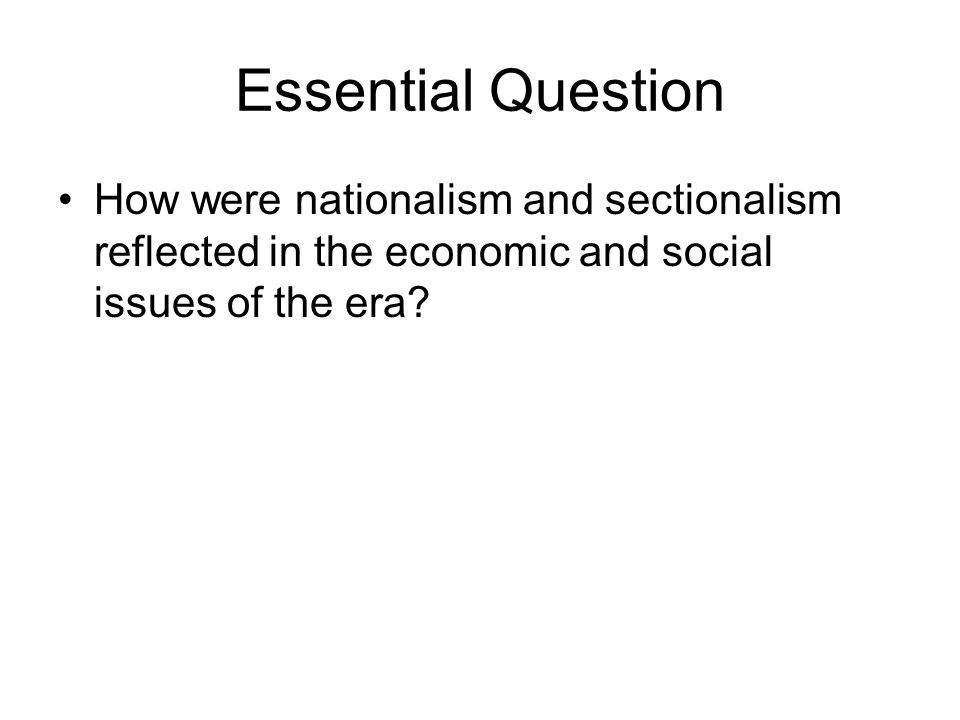 Essential Question How were nationalism and sectionalism reflected in the economic and social issues of the era
