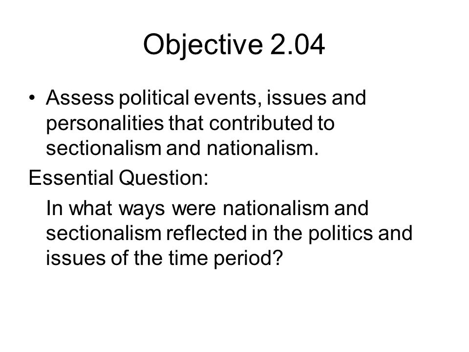 Objective 2.04 Assess political events, issues and personalities that contributed to sectionalism and nationalism.