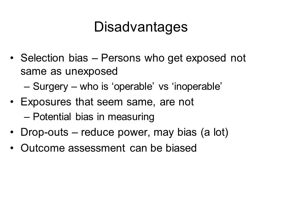 Disadvantages Selection bias – Persons who get exposed not same as unexposed. Surgery – who is 'operable' vs 'inoperable'