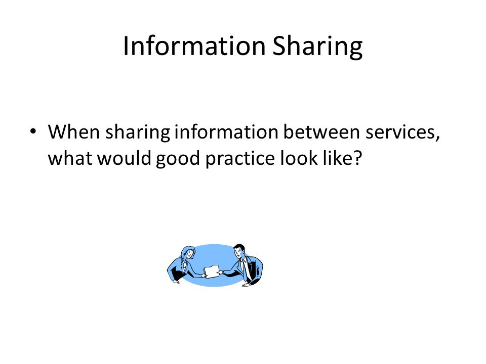 Information Sharing When sharing information between services, what would good practice look like