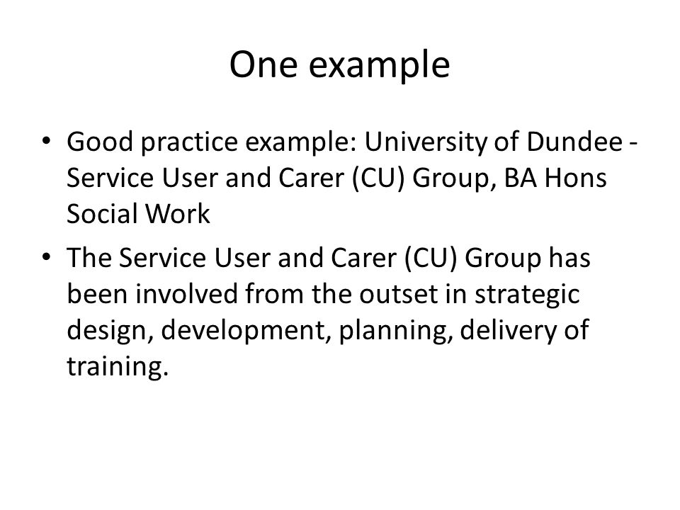 One example Good practice example: University of Dundee - Service User and Carer (CU) Group, BA Hons Social Work.