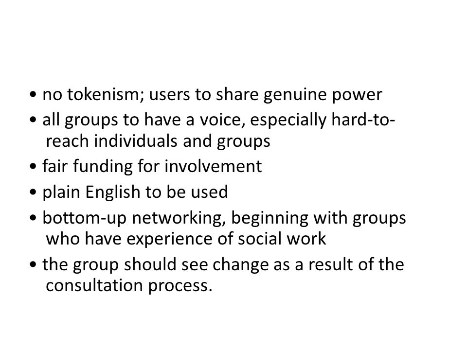• no tokenism; users to share genuine power • all groups to have a voice, especially hard-to-reach individuals and groups • fair funding for involvement • plain English to be used • bottom-up networking, beginning with groups who have experience of social work • the group should see change as a result of the consultation process.