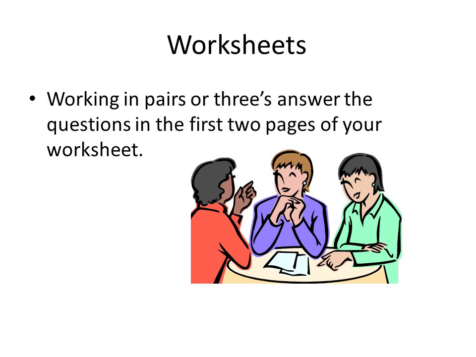 Worksheets Working in pairs or three's answer the questions in the first two pages of your worksheet.