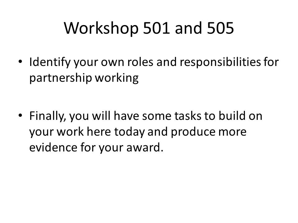 Workshop 501 and 505 Identify your own roles and responsibilities for partnership working.