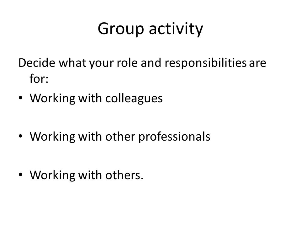 Group activity Decide what your role and responsibilities are for: