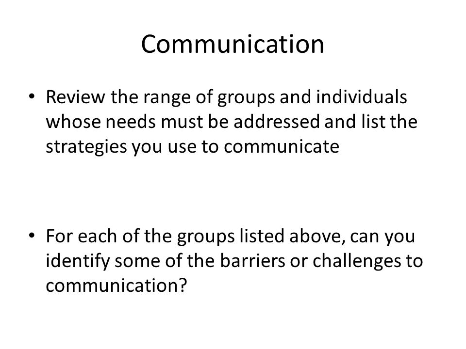 Communication Review the range of groups and individuals whose needs must be addressed and list the strategies you use to communicate.