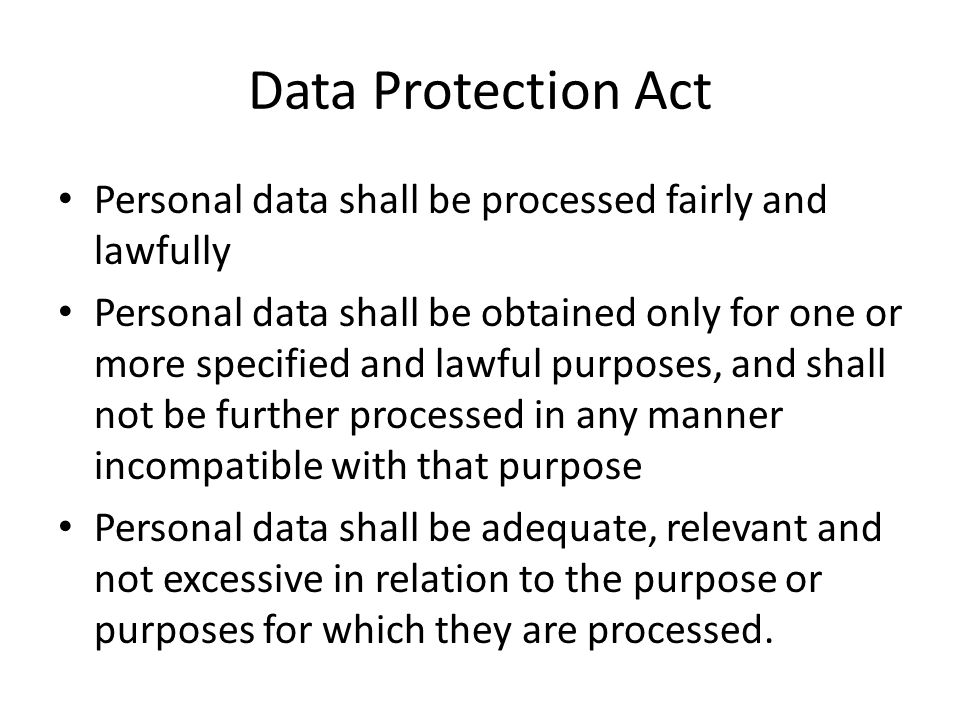 Data Protection Act Personal data shall be processed fairly and lawfully.