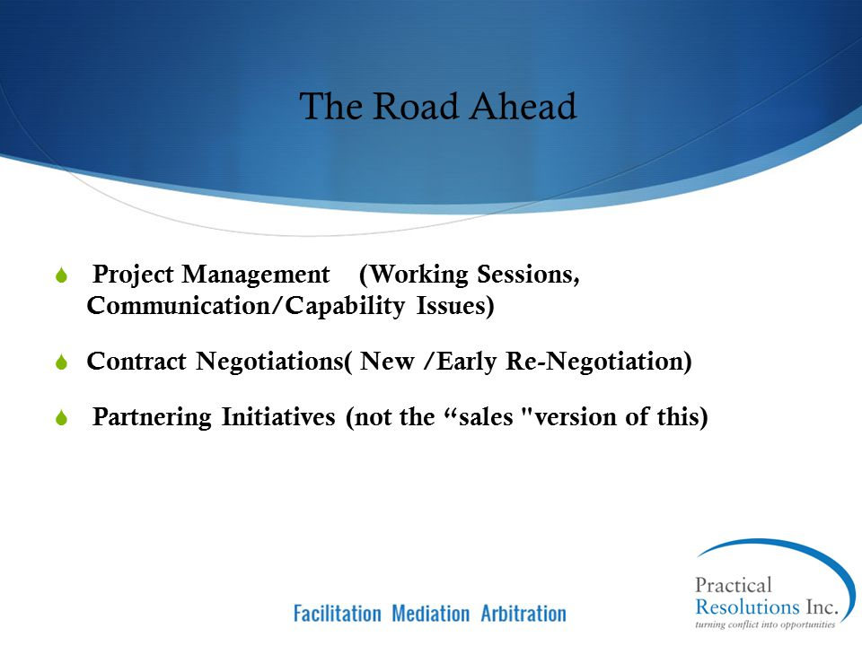 The Road Ahead Project Management (Working Sessions, Communication/Capability Issues) Contract Negotiations( New /Early Re-Negotiation)