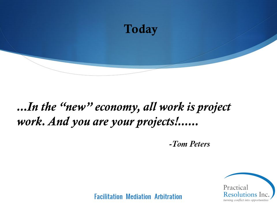 Today ...In the new economy, all work is project work. And you are your projects!...... -Tom Peters.