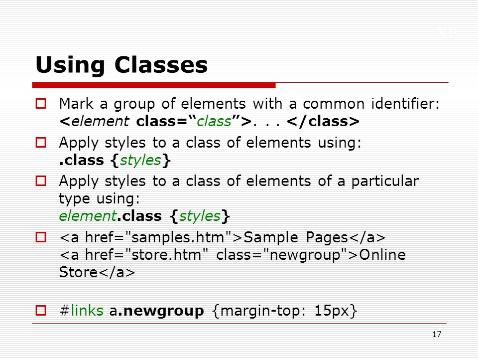Using Classes Mark a group of elements with a common identifier: <element class= class >. . . </class>