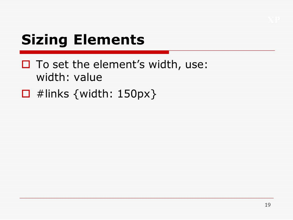 Sizing Elements To set the element's width, use: width: value